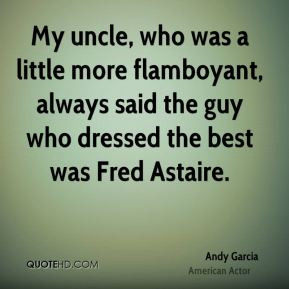 Andy Garcia - My uncle, who was a little more flamboyant, always said ...
