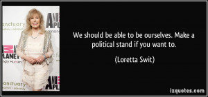 ... to be ourselves. Make a political stand if you want to. - Loretta Swit