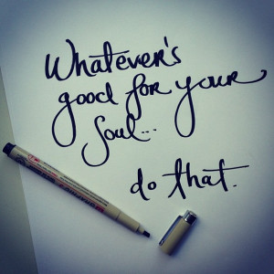 Whatever is good for your soul – do that. Sometimes, you just have ...