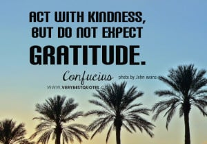 Act with kindness, but do not expect gratitude, kindness quotes.