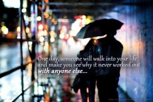 One day, someone will walk into your life and make you see why it ...