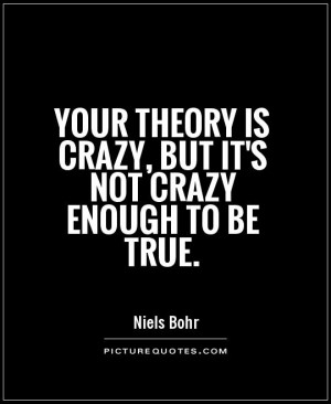 Your theory is crazy, but it's not crazy enough to be true. Picture ...
