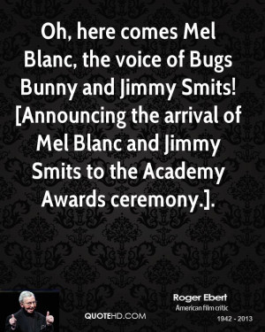 Oh, here comes Mel Blanc, the voice of Bugs Bunny and Jimmy Smits ...