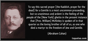 ... who died a martyr to the freedom of Jew and Gentile. - Abraham Cahan