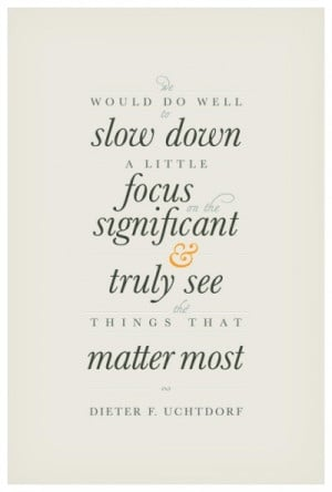 We would do well to slow down a little focus on the significant and ...