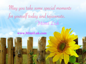 May you take some special moments for yourself today and rejuvenate.