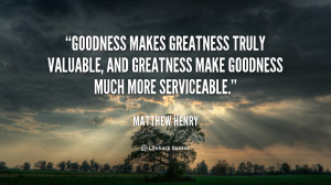 Goodness makes greatness truly valuable, and greatness make goodness ...