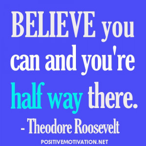 Positive Thinking Quotes - Believe you can and you're half way there.