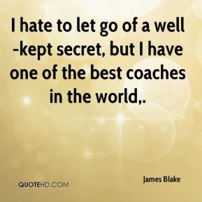 james-blake-quote-i-hate-to-let-go-of-a-well-kept-secret-but-i-have ...