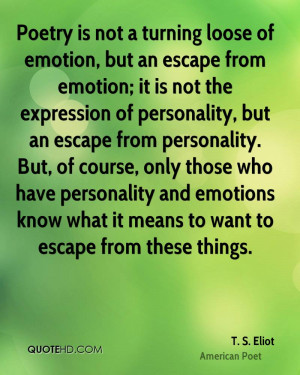Poetry is not a turning loose of emotion, but an escape from emotion ...