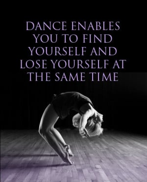 ... Dance enables you to find yourself and lose yourself at the same time