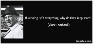 If winning isn't everything, why do they keep score? - Vince Lombardi