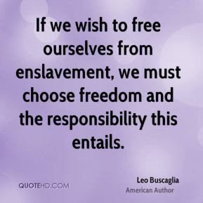 Leo Buscaglia - If we wish to free ourselves from enslavement, we must ...
