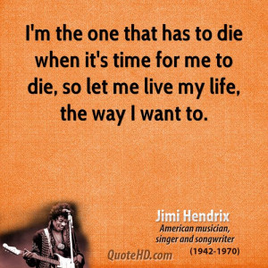 the one that has to die when it's time for me to die, so let me ...