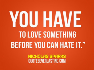 You have to love something before you can hate it. - Nicholas Sparks