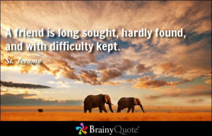 friend is long sought, hardly found, and with difficulty kept.