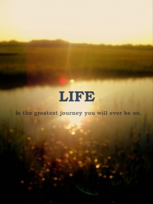 Life is the greatest journey you will ever be on love quote