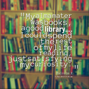Quotes Picture: my alma mater was books, a good library i could spend ...