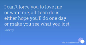 can't force you to love me or want me; all I can do is either hope ...
