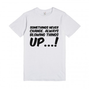 ... never change. Always blowing things up, Things Happen T Shirts Quotes