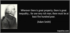 ... very rich man, there must be at least five hundred poor. - Adam Smith