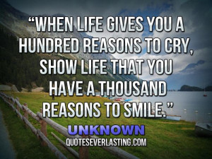 """... , show life that you have a thousand reasons to smile."""" – Unknown"""