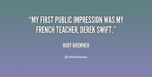 My first public impression was my French teacher, Derek Swift.""