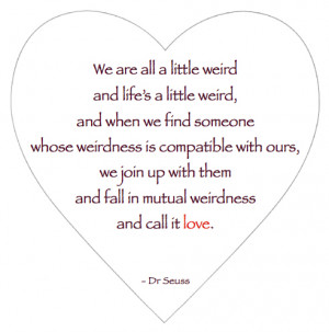 ... all a little weird and life's a Little Weird ~ Being In Love Quote
