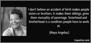 ... and brotherhood is a condition people have to work at. - Maya Angelou