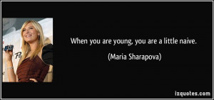 When you are young, you are a little naive. - Maria Sharapova