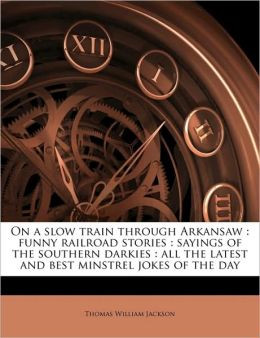 On a slow train through Arkansaw: funny railroad stories : sayings of ...
