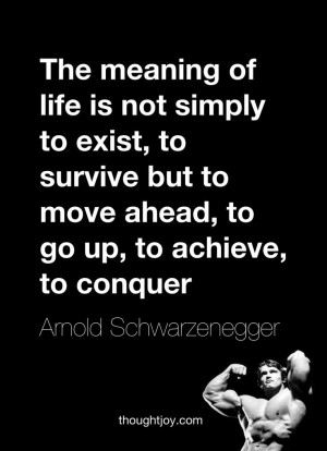 """... ahead, to go up, to achieve, to conquer."""" — Arnold Schwarzenegger"""