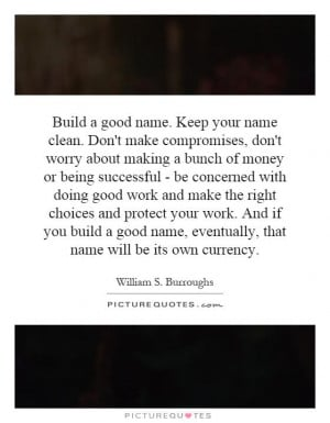 Build a good name. Keep your name clean. Don't make compromises, don't ...