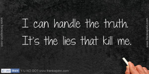 can handle the truth. It's the lies that kill me.
