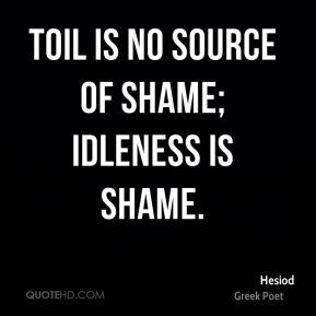 Hesiod - Toil is no source of shame; idleness is shame.