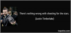 There's nothing wrong with shooting for the stars. - Justin Timberlake