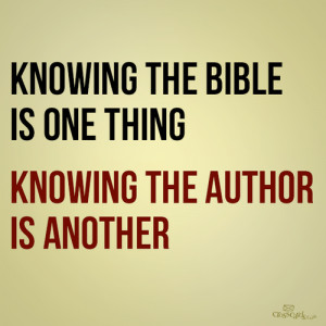 Knowing the Bible is one thing. Knowing the author is another.