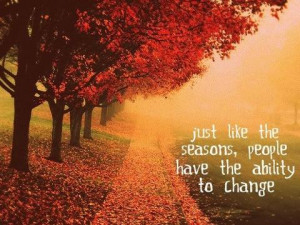 Just like the seasons, people have the ability to change.