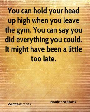 You can hold your head up high when you leave the gym. You can say you ...