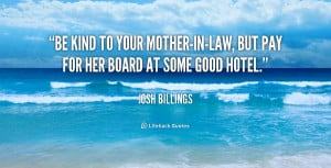 ... to your mother-in-law, but pay for her board at some good hotel