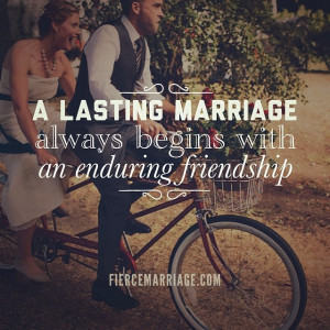 lasting marriage always begins with an enduring friendship.