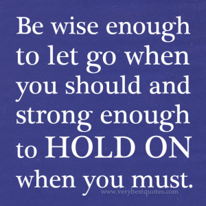 Be wise enough to let go when you should and strong enough to hold on ...