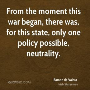 Eamon de Valera - From the moment this war began, there was, for this ...
