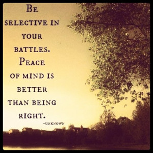 ... selective in your battles. Peace of mind is better than being right