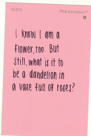 What is it to be a dandelion in a vase full of roses?