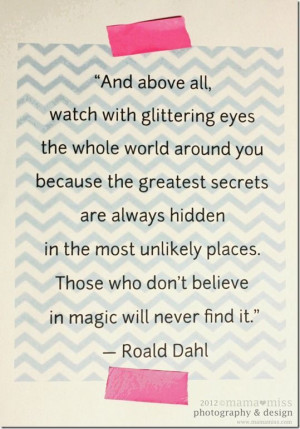 And above all, watch with glittering eyes the whole world around you ...