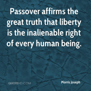 Passover affirms the great truth that liberty is the inalienable right ...