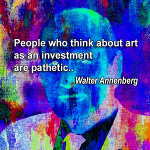 People Who Think About Art As an Investment are pathetic ~ Art Quote