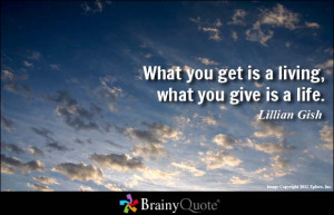 What you get is a living, what you give is a life.