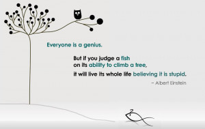 ... to climb a tree and it will believe it is stupid – Einstein Quote